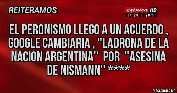 Placas Rojas - EL PERONISMO LLEGO A UN ACUERDO , GOOGLE CAMBIARIA , ''LADRONA DE LA NACION ARGENTINA''  POR  ''ASESINA DE NISMANN'' ****