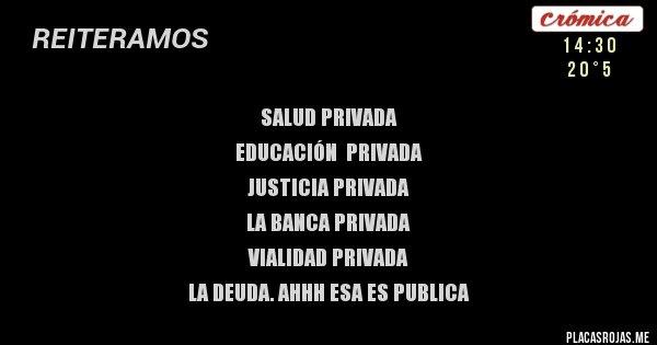 Placas Rojas - SALUD PRIVADA EDUCACIÓN  PRIVADA JUSTICIA PRIVADA LA BANCA PRIVADA VIALIDAD PRIVADA LA DEUDA. AHHH ESA ES PUBLICA