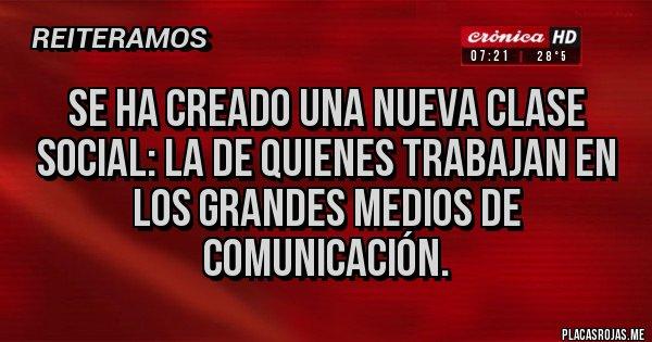 Placas Rojas - Se ha creado una nueva clase social: la de quienes trabajan en los grandes medios de comunicación.