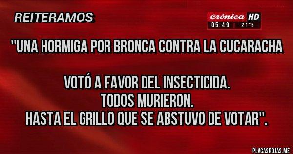 Placas Rojas - ''Una hormiga por bronca contra la cucaracha  votó a favor del insecticida.  Todos murieron.  Hasta el grillo que se abstuvo de votar''.