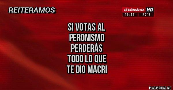 Placas Rojas - si votas al  peronismo  perderás  todo lo que  te dio macri