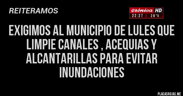 Placas Rojas - exigimos al Municipio de Lules que limpie canales , acequias y alcantarillas para evitar inundaciones