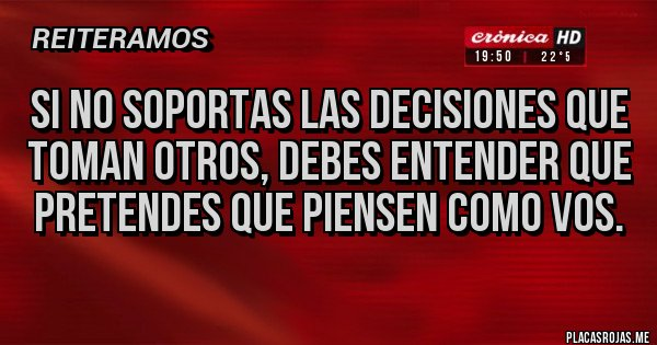 Placas Rojas - SI NO SOPORTAS LAS DECISIONES QUE TOMAN OTROS, DEBES ENTENDER QUE PRETENDES QUE PIENSEN COMO VOS.