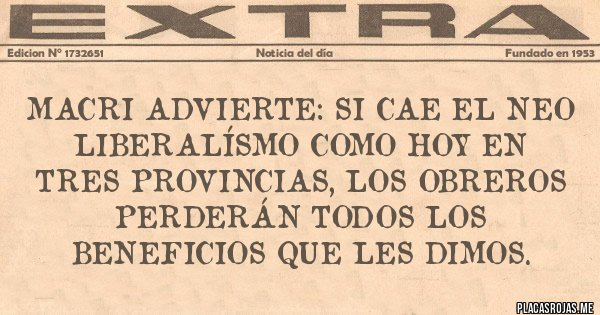 Macri advierte: Si cae el neo liberalísmo como hoy en tres provincias, los obreros perderán todos los beneficios que les dimos.