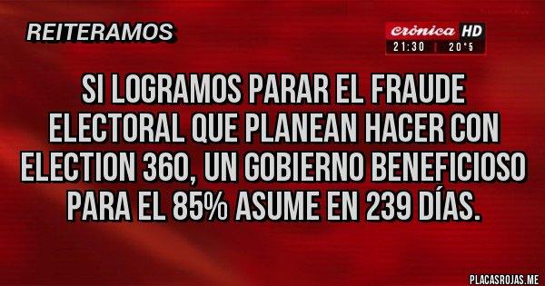 Placas Rojas - Si logramos parar el fraude electoral que planean hacer con Election 360, un gobierno beneficioso para el 85% asume en 239 días.