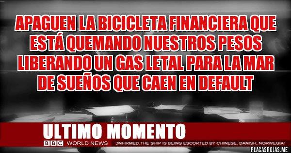Placas Rojas - Apaguen la bicicleta financiera que está quemando nuestros pesos  liberando un gas letal para la mar de sueños que caen en default