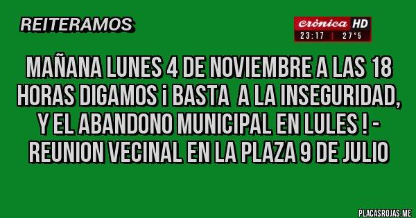Placas Rojas - mañana lunes 4 de noviembre a las 18 horas DIGAMOS ¡ BASTA  A LA INSEGURIDAD, Y EL ABANDONO MUNICIPAL EN LULES ! -  REUNION VECINAL EN LA PLAZA 9 DE JULIO