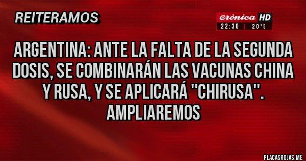 Placas Rojas - Argentina: ante la falta de la segunda dosis, se combinarán las vacunas china y rusa, y se aplicará ''chirusa''. Ampliaremos