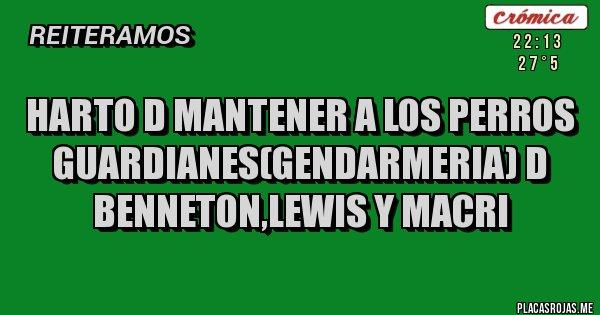 Placas Rojas - HARTO D MANTENER A LOS PERROS GUARDIANES(GENDARMERIA) D BENNETON,LEWIS Y MACRI