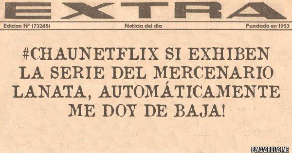 Placas Rojas - #ChauNetflix si exhiben la serie del mercenario Lanata, automáticamente me doy de Baja!