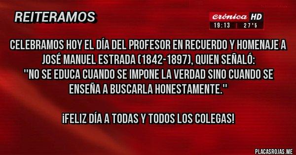 Placas Rojas - Celebramos hoy el Día del Profesor en recuerdo y homenaje a José Manuel Estrada (1842-1897), quien señaló: ''No se educa cuando se impone la verdad sino cuando se enseña a buscarla honestamente.''  ¡Feliz día a todas y todos los colegas!