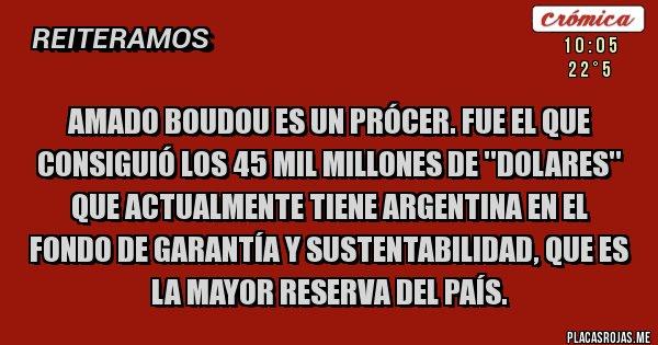 Placas Rojas - Amado Boudou es un prócer. Fue el que consiguió los 45 mil millones de ''DOLARES'' que actualmente tiene Argentina en el fondo de garantía y sustentabilidad, que es la mayor reserva del país.