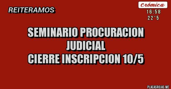 Placas Rojas -               Seminario Procuracion Judicial                       cierre inscripcion 10/5