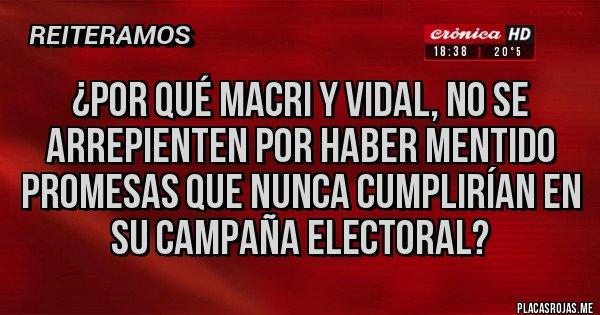 Placas Rojas - ¿por qué macri y vidal, no se arrepienten por haber mentido promesas que nunca cumplirían en su campaña electoral?