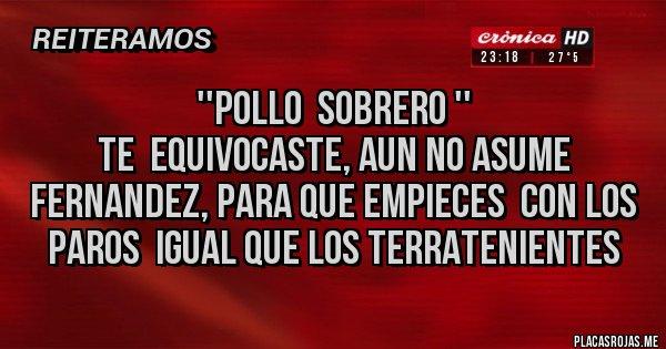 Placas Rojas - ''POLLO  SOBRERO '' TE  EQUIVOCASTE, AUN NO ASUME FERNANDEZ, PARA QUE EMPIECES  CON LOS PAROS  IGUAL QUE LOS TERRATENIENTES