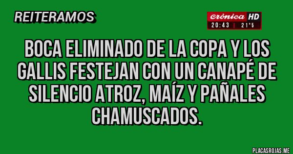 Placas Rojas - Boca eliminado de la Copa y los gallis festejan con un canapé de silencio atroz, maíz y pañales chamuscados.
