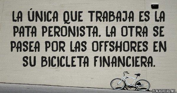 Placas Rojas - La única que trabaja es la pata peronista, la otra se pasea por las offshores en su bicicleta financiera.