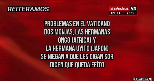 Placas Rojas - PROBLEMAS EN EL VATICANO DOS MONJAS, LAS HERMANAS  ONGO (AFRICA) Y  LA HERMANA UYITO (JAPON) SE NIEGAN A QUE LES DIGAN SOR DICEN QUE QUEDA FEÍTO