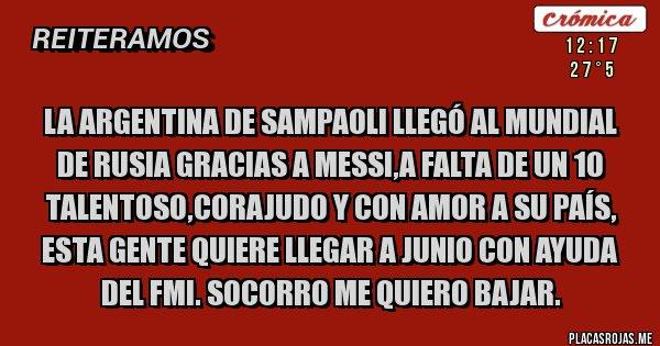 Placas Rojas - La Argentina de Sampaoli llegó al mundial de Rusia gracias a Messi,a falta de un 10 talentoso,corajudo y con amor a su País, esta gente quiere llegar a Junio con ayuda del FMI. Socorro me quiero bajar.