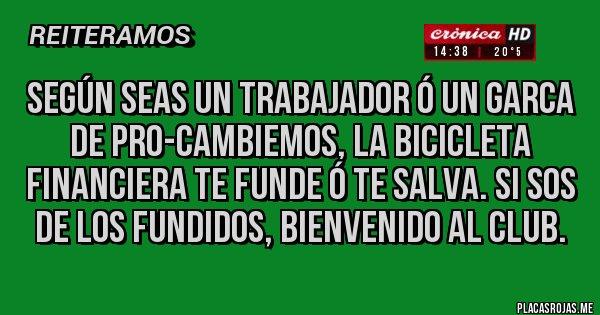 Placas Rojas - Según seas un trabajador ó un garca de PRO-Cambiemos, la bicicleta financiera te funde ó te salva. Si sos de los fundidos, bienvenido al club.