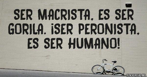 Placas Rojas - Ser macrista, es ser gorila. ¡SER PERONISTA, ES SER HUMANO!