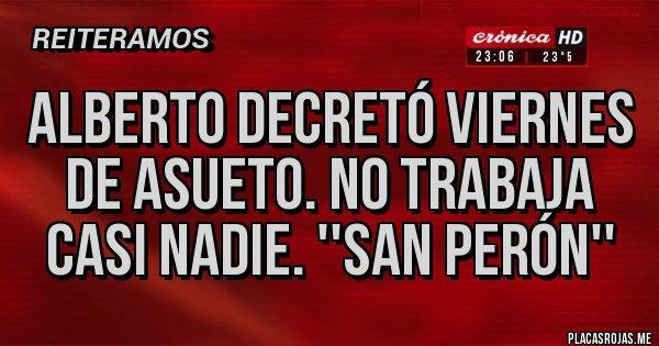 Placas Rojas - ALBERTO DECRETÓ VIERNES DE ASUETO. NO TRABAJA CASI NADIE. ''SAN PERÓN''