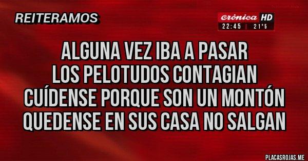 Placas Rojas - ALGUNA VEZ IBA A PASAR LOS PELOTUDOS CONTAGIAN CUÍDENSE PORQUE SON UN MONTÓN QUEDENSE EN SUS CASA NO SALGAN