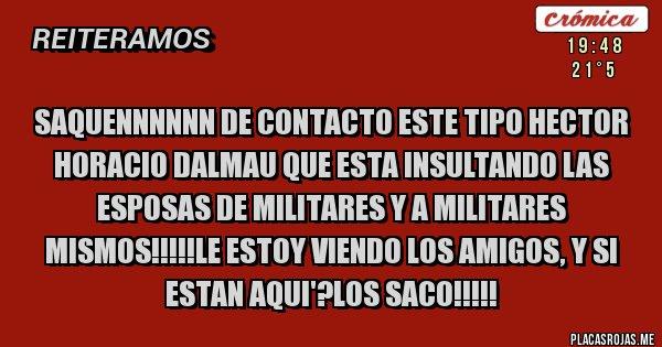 Placas Rojas - SAQUENNNNNN DE CONTACTO ESTE TIPO Hector Horacio Dalmau QUE ESTA INSULTANDO LAS ESPOSAS DE MILITARES Y A MILITARES MISMOS!!!!!LE ESTOY VIENDO LOS AMIGOS, Y SI ESTAN AQUI'?LOS SACO!!!!!