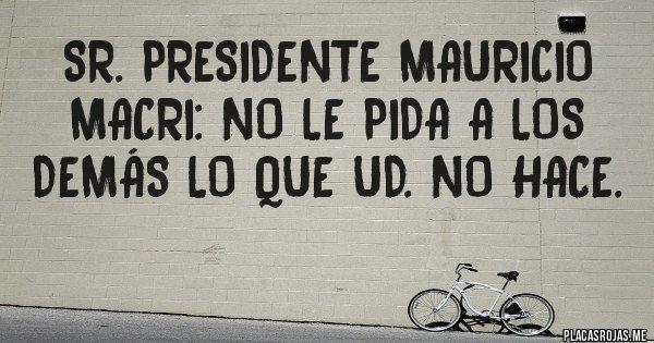 Placas Rojas - SR. PRESIDENTE MAURICIO MACRI: NO LE PIDA A LOS DEMÁS LO QUE UD. NO HACE.