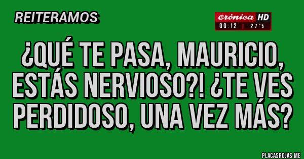 Placas Rojas - ¿QUÉ TE PASA, MAURICIO, ESTÁS NERVIOSO?! ¿TE VES PERDIDOSO, UNA VEZ MÁS?