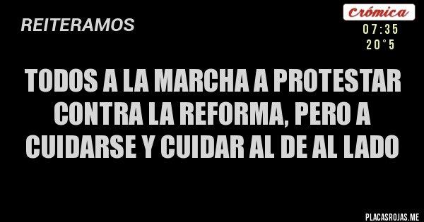 Placas Rojas - TODOS A LA MARCHA A PROTESTAR CONTRA LA REFORMA, PERO A CUIDARSE Y CUIDAR AL DE AL LADO