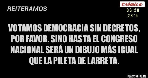 Placas Rojas - Votamos Democracia sin decretos, por favor. Sino hasta el Congreso Nacional será un dibujo más igual que la pileta de Larreta.