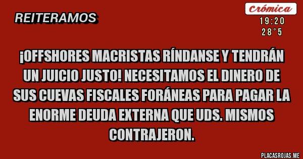 Placas Rojas - ¡Offshores macristas ríndanse y tendrán un juicio justo! Necesitamos el dinero de sus cuevas fiscales foráneas para pagar la enorme deuda externa que UDS. mismos contrajeron.