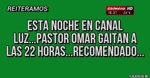 Placas Rojas - ESTA NOCHE EN CANAL LUZ...PASTOR OMAR GAITAN A LAS 22 HORAS...RECOMENDADO...
