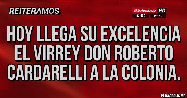 Placas Rojas - Hoy llega su excelencia el virrey Don Roberto Cardarelli a la colonia.