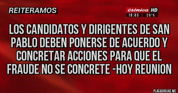 Placas Rojas - LOS CANDIDATOS Y DIRIGENTES DE SAN PABLO DEBEN PONERSE DE ACUERDO Y CONCRETAR ACCIONES PARA QUE EL FRAUDE NO SE CONCRETE -HOY REUNION