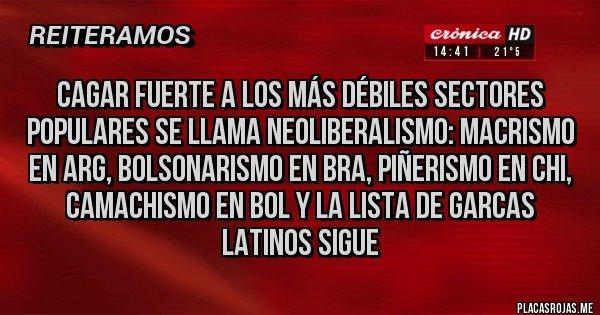 Placas Rojas - Cagar fuerte a los más débiles sectores populares se llama neoliberalismo: macrismo en Arg, bolsonarismo en Bra, piñerismo en Chi, camachismo en Bol y la lista de garcas latinos sigue