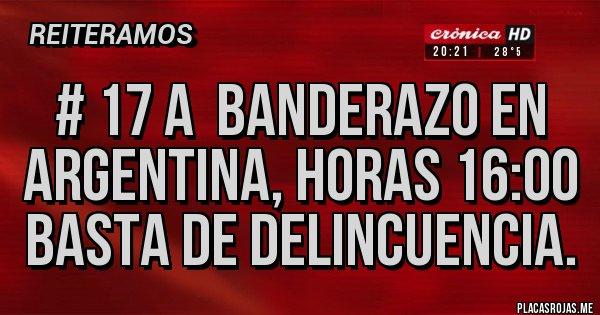 Placas Rojas - # 17 A  BANDERAZO EN ARGENTINA, HORAS 16:00 BASTA DE DELINCUENCIA.