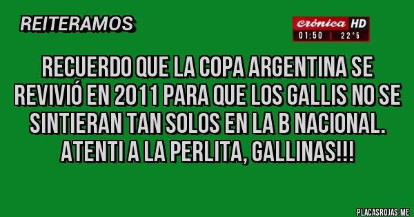 Placas Rojas - Recuerdo que la Copa Argentina se revivió en 2011 para que los Gallis no se sintieran tan solos EN LA B NACIONAL. ATENTI A LA PERLITA, GALLINAS!!!