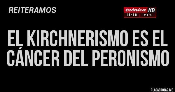 Placas Rojas - EL KIRCHNERISMO ES EL CÁNCER DEL PERONISMO