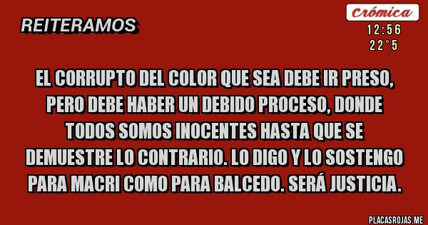 Placas Rojas - El corrupto del color que sea debe ir preso, pero debe haber un debido proceso, donde todos somos inocentes hasta que se demuestre lo contrario. Lo digo y lo sostengo para Macri como para Balcedo. Será Justicia.