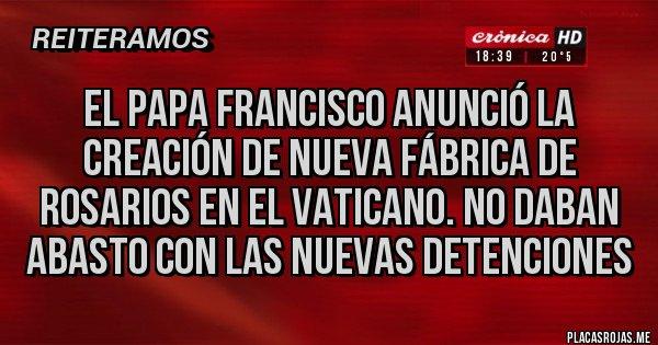 Placas Rojas - El Papa Francisco anunció la creación de nueva fábrica de rosarios en el Vaticano. No daban abasto con las nuevas detenciones