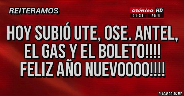 Placas Rojas - Hoy subió UTE, OSE. ANTEL, el Gas y el Boleto!!!! FELIZ AÑO NUEVOOOO!!!!