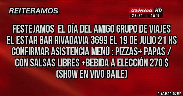 Placas Rojas -  FESTEJAMOS  EL DÍA DEL AMIGO GRUPO DE VIAJES  EL ESTAR BAR RIVADAVIA 3699 EL 19 DE JULIO 21 HS  CONFIRMAR ASISTENCIA MENÚ : PIZZAS+ PAPAS / CON SALSAS LIBRES +BEBIDA A ELECCIÓN 270 $  (SHOW EN VIVO BAILE)