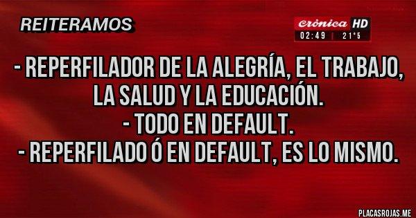 Placas Rojas - - Reperfilador de la alegría, el trabajo, la salud y la educación. - Todo en default. - Reperfilado ó en default, es lo mismo.
