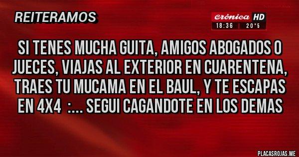 Placas Rojas - SI TENES MUCHA GUITA, AMIGOS ABOGADOS O JUECES, VIAJAS AL EXTERIOR EN CUARENTENA, TRAES TU MUCAMA EN EL BAUL, Y TE ESCAPAS EN 4X4  :... SEGUI CAGANDOTE EN LOS DEMAS