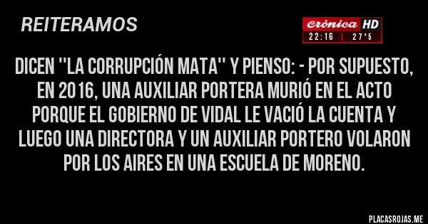 Placas Rojas - Dicen ''la corrupción mata'' y pienso: - Por supuesto, en 2016, una Auxiliar portera murió en el acto porque el gobierno de Vidal le vació la cuenta y luego una Directora y un Auxiliar portero volaron por los aires en una escuela de Moreno.