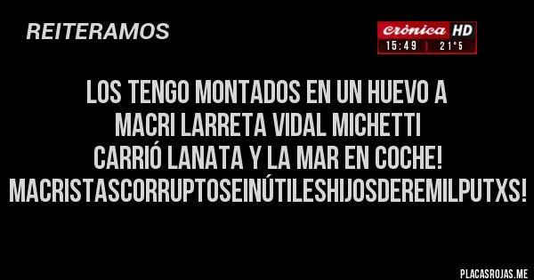 Placas Rojas - Los tengo montados en un huevo a Macri Larreta Vidal Michetti Carrió Lanata y la mar en coche! MacristasCorruptoseInútilesHijosderemilputxs!