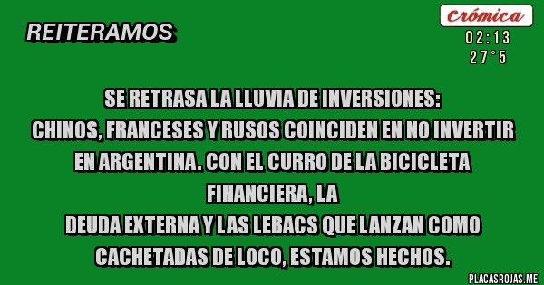 Placas Rojas - SE RETRASA LA LLUVIA DE INVERSIONES: Chinos, franceses y rusos coinciden en no invertir en Argentina. Con el curro de la bicicleta financiera, la deuda externa y las LEBACS que lanzan como cachetadas de loco, estamos hechos.