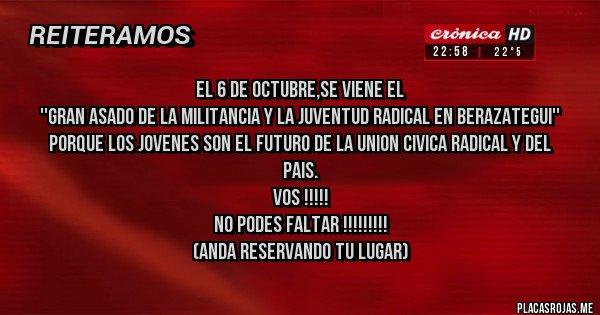 Placas Rojas - EL 6 DE OCTUBRE,SE VIENE EL ''GRAN ASADO DE LA MILITANCIA Y LA JUVENTUD RADICAL EN BERAZATEGUI'' Porque los jovenes son el futuro de la Union Civica Radical y del Pais. Vos !!!!!             No podes faltar !!!!!!!!! (Anda reservando tu lugar)